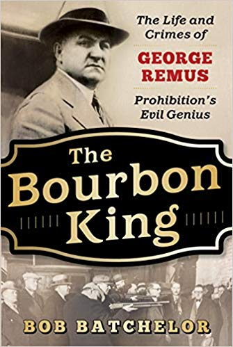 The Bourbon King: The Life and Crimes of George Remus, Prohibition's Evil Genius by Bob Batchelor