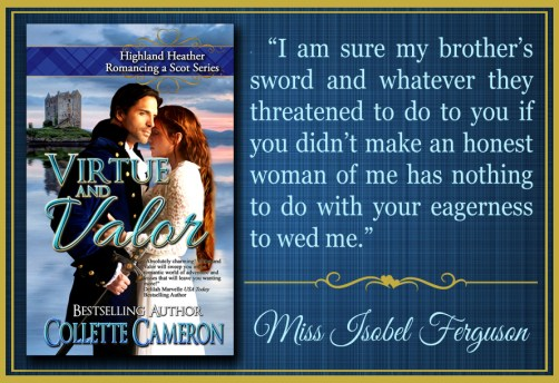 Virtue and Valor, Highland Heather Romancing a Scot Series, Best Historical romance book to read online, Collette Cameron historical romances, best historical romance book authors, Historical regency romance books, Best historical romances, Best romance novels, historical Scottish romances, historical Scottish romance books, Historical Regency romances, Collette Cameron Historical regency Romances, Collette Cameron Historical regency romance books, Collette Cameron Scottish Romances, Collette Cameron Highlander romances, wallflower historical Scottish romances, wounded hero historical regency romances, lord ladies in love historical regency romances, best historical romance books, best historical regency romance authors, Regency England dukes scoundrels, Regency England betrothals weddings, Regency England rakes rogues, enemies lovers historical romance books, marriage convenience historical romance books, best historical romance novels,