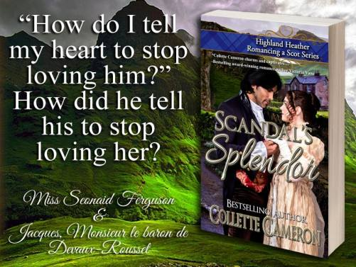 Scandal's Splendor, Highland Heather Romancing a Scot, Best Historical romance book to read online, Collette Cameron historical romances, best historical romance book authors, Historical regency romance books, historical Scottish romances, historical Scottish romance books, Historical Regency romances, Collette Cameron Historical regency Romances, Collette Cameron Historical regency romance books, Collette Cameron Scottish Romances, Collette Cameron Highlander romances, wallflower historical Scottish romances, wounded hero historical regency romances, lord ladies in love historical regency romances, best historical romance books, best historical regency romance authors, Regency England dukes scoundrels, Regency England betrothals weddings, Regency England rakes rogues, enemies lovers historical romance books, marriage convenience historical romance books
