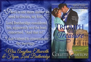 Collette Cameron historical romances, Triumph and Treasure, Best Regency romance books, Historical romance books to read online, Regency historical romance ebooks, best regency romance novels 2017, Regency England dukes historical romance Kindle, Regency England historical romance Novels,Highland Heather Romancing a Scot Series, , USA Today Bestselling Author Collette Cameron, Collette Cameron historical romances, Collette Cameron Regency romances, Collette Cameron romance novels, Collette Cameron Scottish historical romance books, Blue Rose Romance, Bestselling historical romance authors, historical romance novels, Regency romance novels, Highlander romance books, Scottish romance novels, romance novel covers, Bestselling romance novels, Bestselling Regency romances, Bestselling Scottish Romances, Bestselling Highlander romances, Victorian Romances, lords and ladies romance novels, Regency England Dukes romance books, aristocrats and royalty, happily ever after novels, love stories, wallflowers, rakes and rogues, award-winning books, Award-winning author, historical romance audio books, collettecameron.com, The Regency Rose Newsletter, Sweet-to-Spicy Timeless Romance, historical romance meme, romance meme, historical regency romance, historical romance audio books, Regency Romance Audio books, Scottish Romance Audio books,