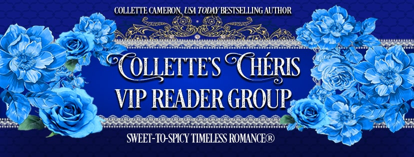 Join Collette's Cheris, best selling historical romance authors, best historical romance authors. bestselling historical romance authors, top historical romance authors, top regency romance authors. best regency romance authors, best selling regency romance authors, award winning historical romances,  Cheris, Collette VIP Reader Group, Collete Cameron Historicals, USA Today Bestselling Author Collette Cameron, Collette Cameron historical romances, Collette Cameron Regency romances, Collette Cameron romance novels, Collette Cameron Scottish historical romance books, Blue Rose Romance, Bestselling historical romance authors, historical romance novels, Regency romance novels, Highlander romance books, Scottish romance novels, romance novel covers, Bestselling romance novels, Bestselling Regency romances, Bestselling Scottish Romances, Bestselling Highlander romances, Victorian Romances, lords and ladies romance novels, Regency England Dukes romance books, aristocrats and royalty, happily ever after novels, love stories, wallflowers, rakes and rogues, award-winning books, Award-winning author, historical romance audio books, collettecameron.com, The Regency Rose Newsletter, Sweet-to-Spicy Timeless Romance, historical romance meme, romance meme, historical regency romance