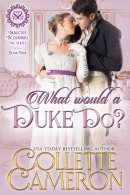 What Would a Duke Do?, historical romances with dukes, historical romances about dukes, historical romances enemies to lovers, historical romance arranged marriage, historical romance forced marriage, regency romance with dukes, regency romance about dukes, regency duke romance, regency arranged marriage novels, regency romance forced marriage, regency enemies to lovers romance, USA Today Bestselling Author Collette Cameron, Collette Cameron historical romances, Collette Cameron Regency romances, Collette Cameron romance novels, Collette Cameron Scottish historical romance books, Blue Rose Romance, Bestselling historical romance authors, historical romance novels, Regency romance novels, Highlander romance books, Scottish romance novels, romance novel covers, Bestselling romance novels, Bestselling Regency romances, Bestselling Scottish Romances, Bestselling Highlander romances, Victorian Romances, lords and ladies romance novels, Regency England Dukes romance books, aristocrats and royalty, happily ever after novels, love stories, duke historical romance, nobility historical romance, marriage of convenience, best historical romances, historical romances to read on line, Kindle historical romance, Kindle Regency romance, Kindle Unlimited, Kindle Scottish romance
