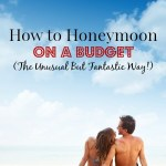 How to Honeymoon on a Budget (the Unusual but Fantastic Way!)