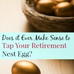 Does It Ever Make Sense to Tap Your Retirement Nest Egg
