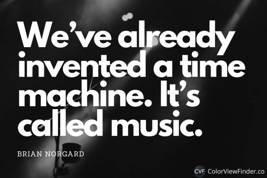 Inspirational Music Quote - We've already invented a time machine. It's called music