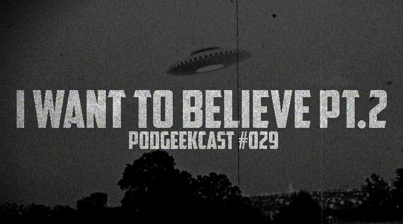 029 – PodGeekCast – I Want to Believe PT.2