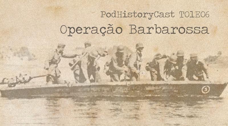 T01E06 – PodHistoryCast – Operação Barbarossa