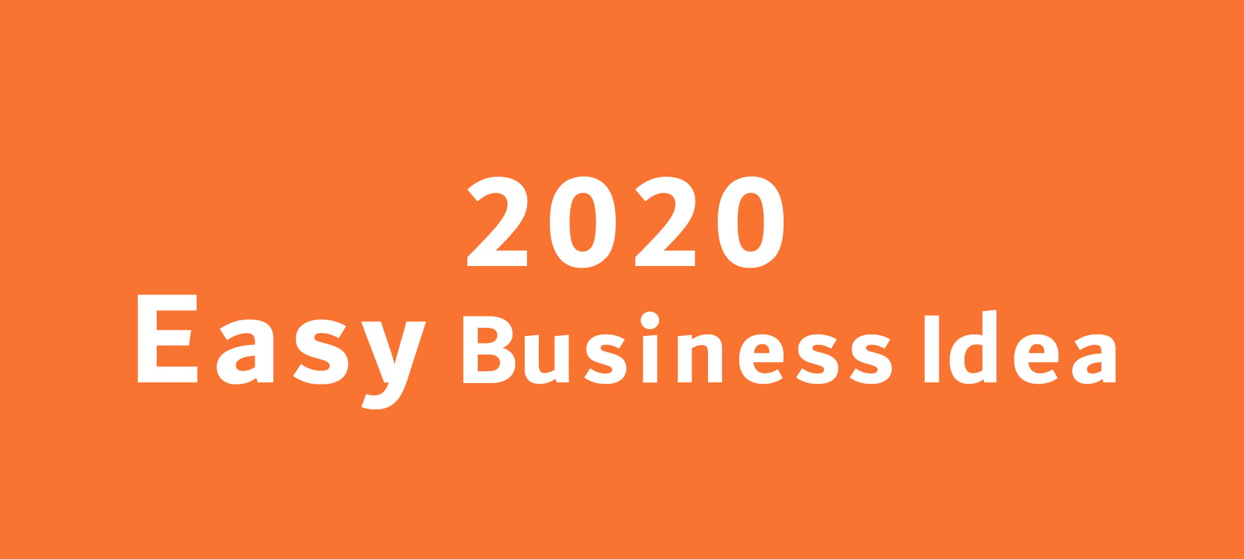 Top 6 Easy Business Ideas that can Make you Successful in 2020