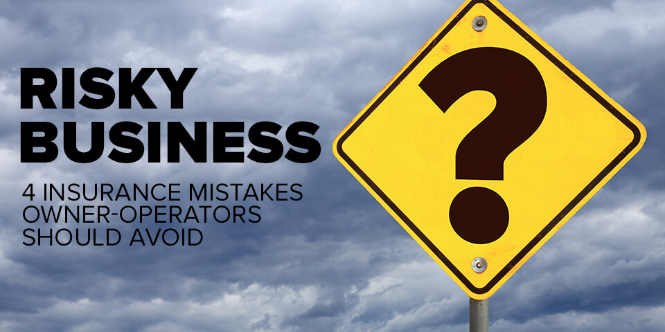 Risky Business – 4 Insurance Mistakes Owner-Operators Should Avoid