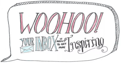 Woohoo! Your inbox is about to get more inspiring