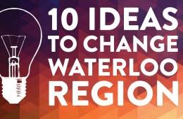 10 ideas to change Waterloo Region