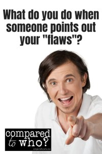 What do you do when someone points out your flaws?