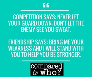 """Quote image that says, """"Competition says: Never let your guard down; don't let the enemy see you sweat. Friendship says: Bring me your weakness and I will stand with you to help you be stronger."""""""