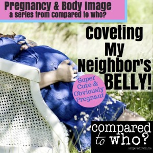 Pregnancy and Body Image: Are you Coveting Your Neighbor's Belly
