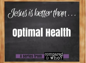 Jesus is better than optimal health