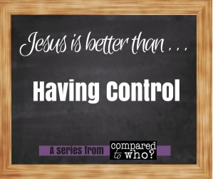 Jesus is Better than Having Control