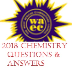 WAEC 2018 Chemistry Questions & Answers /WAEC 2018 Chemistry Objective & Theory Questions And Answers
