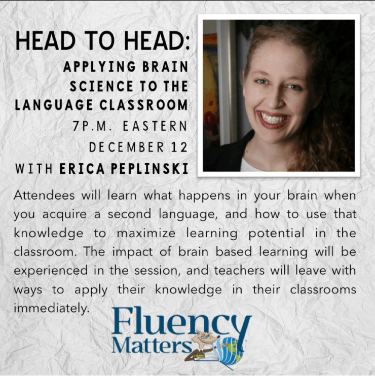 Learn what brain science can teach us about language teaching. Head to Head webinar by Erica Peplinski is available for as low as $19 (the cost of a single month subscription to the Fluency Matters training site).