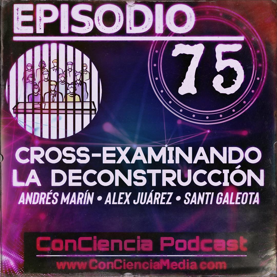 #75   Cross-Examinando la #Deconstrucción (Andrés Marín – Alex Juárez – Santi Galeota) ConCiencia Podcast