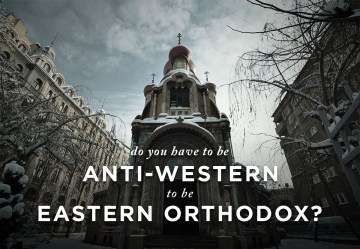 Do You Have to be Anti-Western to be Eastern Orthodox?