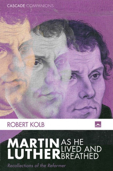 Book Blurbs: Robert Kolb, Martin Luther as He Lived and Breathed