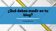 ¿Qué debes medir en tu blog?
