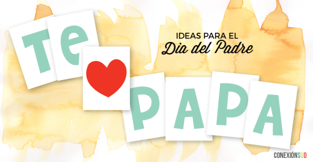 Te amo papa - Dia del Padre - ConexionSUD_Conexión SUD - Ideas e Inspiracion para tu llamamiento LDS