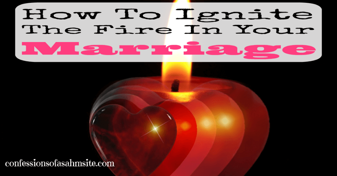 How to Ignite the fire in your marriage