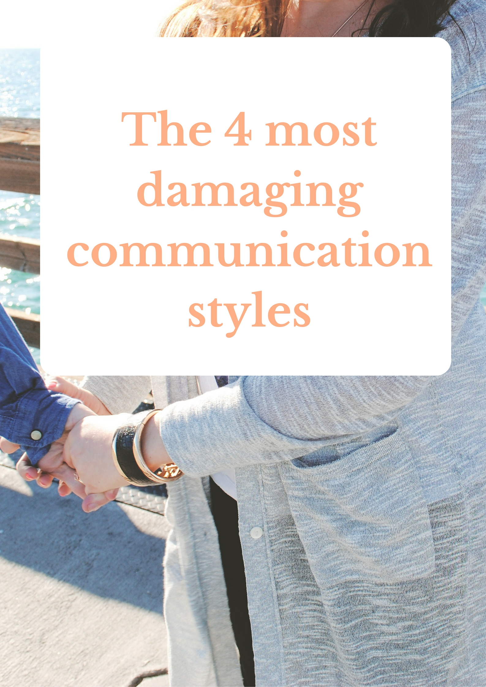 The 4 Most Damaging Communication Styles And How To Fix