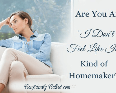 """Are You An """"I Don't Feel Like It"""" Kind of Homemaker?"""
