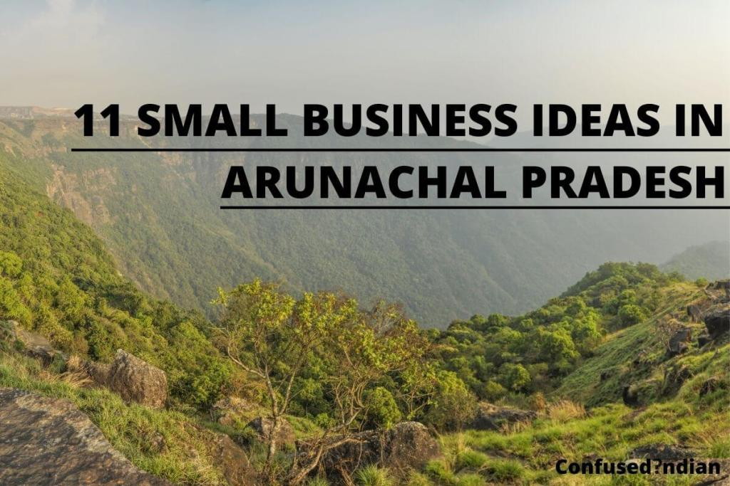 11 Small Business Opportunities In Arunachal Pradesh With Low Investment in 2021