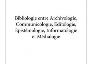 Livres: «Bibliologie entre Archivologie, Communicologie, Éditologie, Épistémologie, Informatologie et Médialogie»