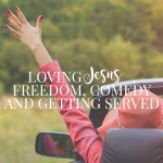 Loving Jesus, Freedom, Comedy and Getting Served