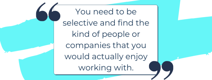 Authentic marketing for impact driven entrepreneurs quote: You need to be selective and find the kind of people or companies that you would actually enjoy working with.