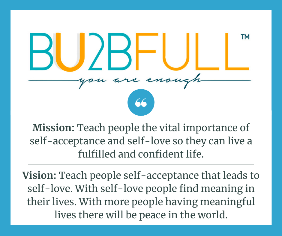 BU2BFULL's Mission_ Teach people the vital importance of self-acceptance so they can live a fulfilled and confident life.