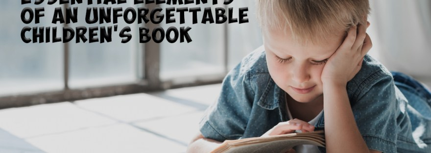 The Three Essential Elements of an Unforgettable Childrens Book