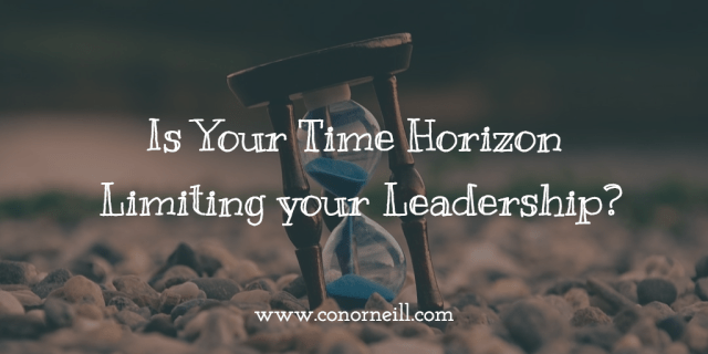 As Leaders, We Each Have a Time Horizon We are Comfortable with…
