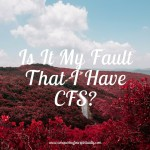 Is It My Fault That I Have CFS?