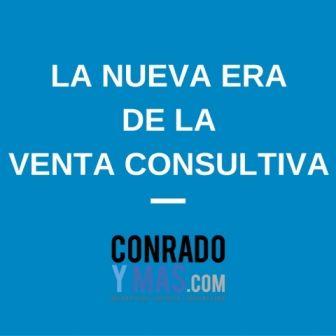 La Nueva Era De La Venta Consultiva |Conradoymas.com