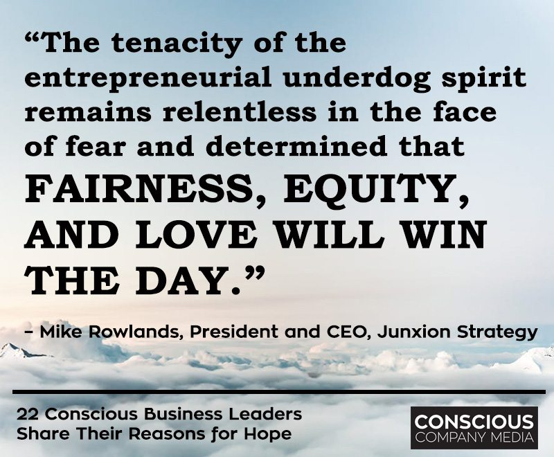 """The tenacity of the entrepreneurial underdog spirit remains relentless in the face of fear and determined that fairness, equity, and love will win the day.""– Mike Rowlands, President and CEO, Junxion Strategy"