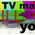 TV May Actually Kill You — Really?!