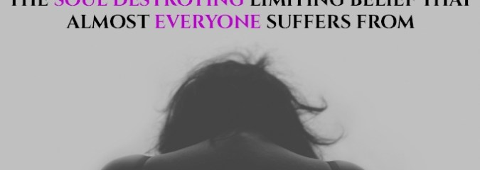 [Video] The SOUL CRUSHING Limiting Belief that almost EVERYONE suffers from