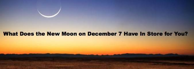 What Does the New Moon on December 7 Have in Store for You?
