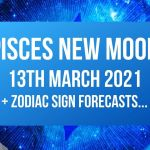 Pisces New Moon 13th March 2021 + Zodiac Sign Forecasts