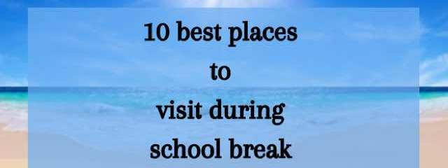 10 Best Places To Visit During School Break