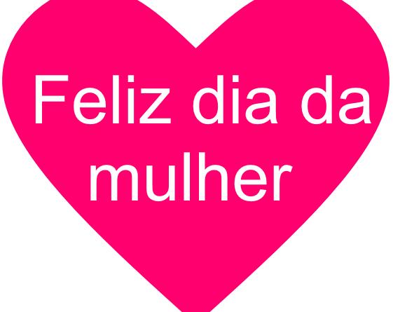Feliz2520dia2520da2520mulher - Dia Internacional da mulher ( 8 de Março ), Parabéns a todas as mulheres