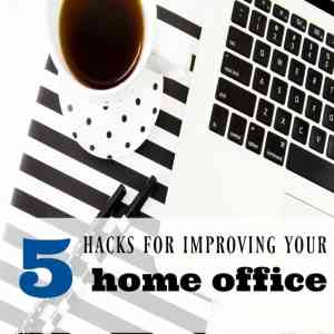 5 Hacks For Improving Your Home Office