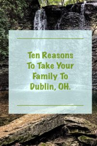 10 Reasons You Need to Take Your Family to Dublin, OH