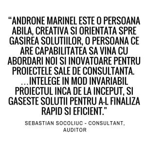 Androne Marinel este o persoana abila, creativa si orientata spre gasirea solutiilor, o persoana ce are capabilitatea sa vina cu abordari noi si inovatoare pentru proiectele sale de consultanta...Intelege in mod invariabil proiectul inca de la inceput, si gaseste solutii pentru a-l finaliza rapid si eficient. Sebastian Socoliuc - Consultant, Auditor