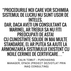 Procedurile noi care vor schimba sistemul de lucru nu sunt usor de inteles. Dar, daca aveti un consultant ca Marinel, ar trebui sa nu fiti preocupati de asta! Cu cunostinte solide in mai multe standarde, el ar putea sa ajute la armonizarea sistemului existent cu noile cerinte de certificare. Calin Tomut - Purchasing Manager, Epack (Proiect dezvoltat prin Inaq Consulting)